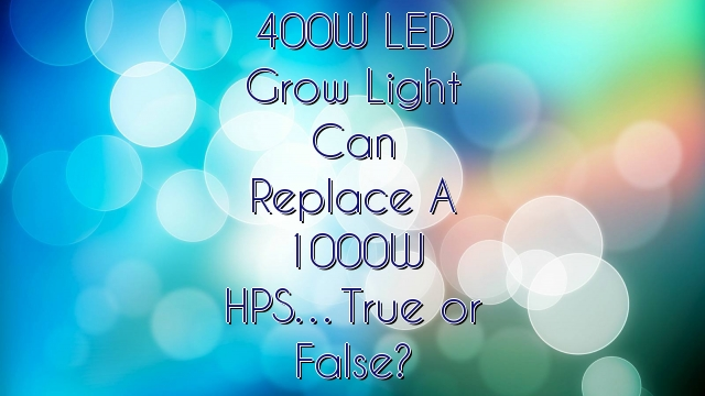 400W LED Grow Light Can Replace A 1000W HPS…True or False?